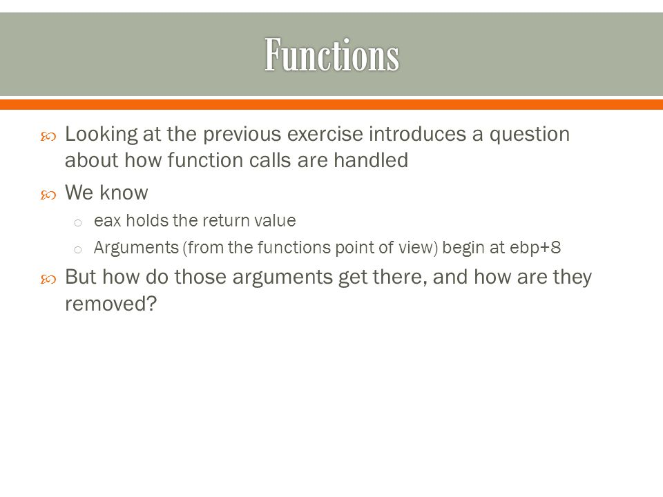  Looking at the previous exercise introduces a question about how function calls are handled  We know o eax holds the return value o Arguments (from the functions point of view) begin at ebp+8  But how do those arguments get there, and how are they removed