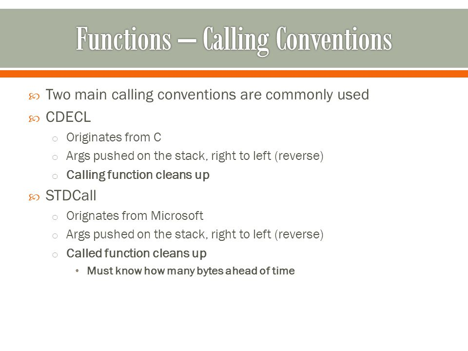  Two main calling conventions are commonly used  CDECL o Originates from C o Args pushed on the stack, right to left (reverse) o Calling function cleans up  STDCall o Orignates from Microsoft o Args pushed on the stack, right to left (reverse) o Called function cleans up Must know how many bytes ahead of time