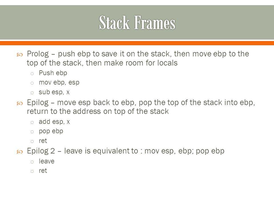  Prolog – push ebp to save it on the stack, then move ebp to the top of the stack, then make room for locals o Push ebp o mov ebp, esp o sub esp, x  Epilog – move esp back to ebp, pop the top of the stack into ebp, return to the address on top of the stack o add esp, x o pop ebp o ret  Epilog 2 – leave is equivalent to : mov esp, ebp; pop ebp o leave o ret