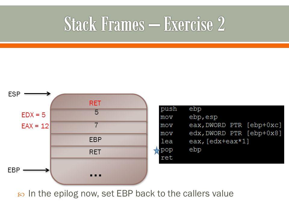 … RET EBP 7 5  In the epilog now, set EBP back to the callers value RET ESP EBP EAX = 12 EDX = 5