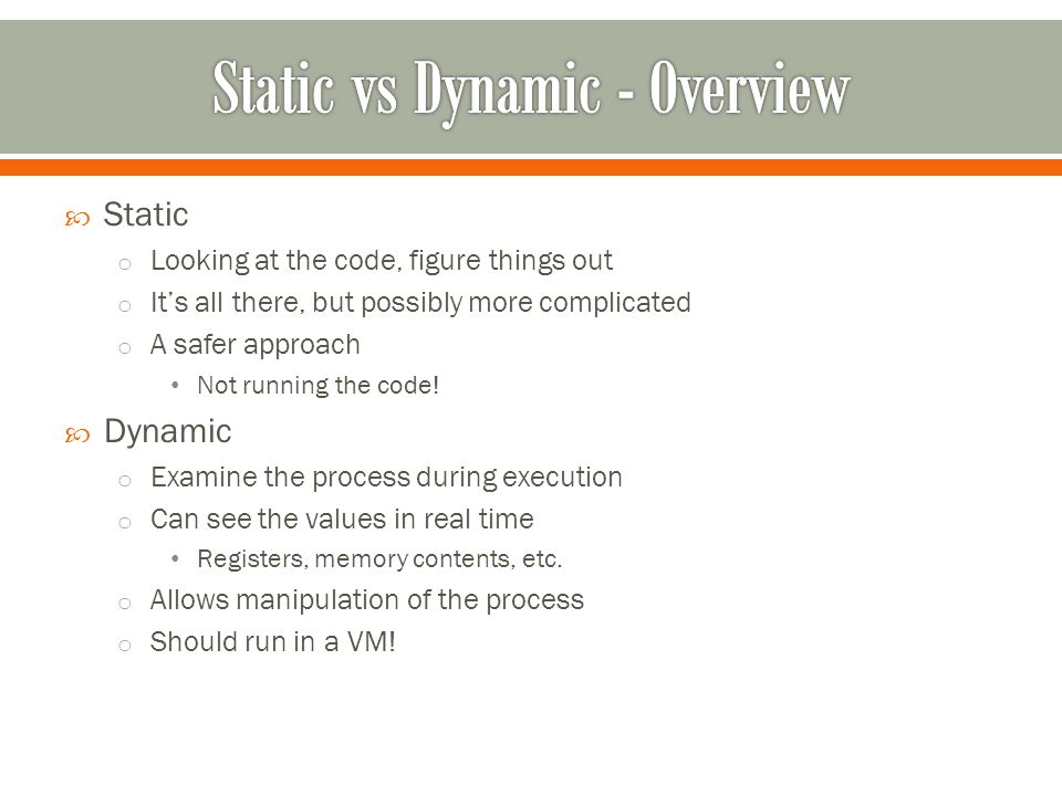  Static o Looking at the code, figure things out o It's all there, but possibly more complicated o A safer approach Not running the code.