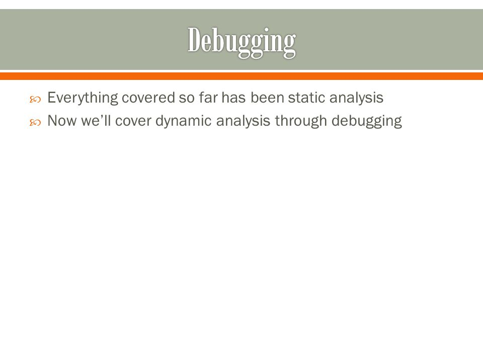  Everything covered so far has been static analysis  Now we'll cover dynamic analysis through debugging