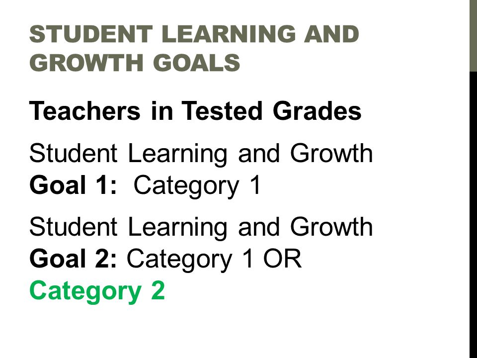 STUDENT LEARNING AND GROWTH GOALS Teachers in Tested Grades Student Learning and Growth Goal 1: Category 1 Student Learning and Growth Goal 2: Category 1 OR Category 2