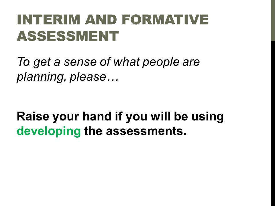 To get a sense of what people are planning, please… Raise your hand if you will be using developing the assessments.