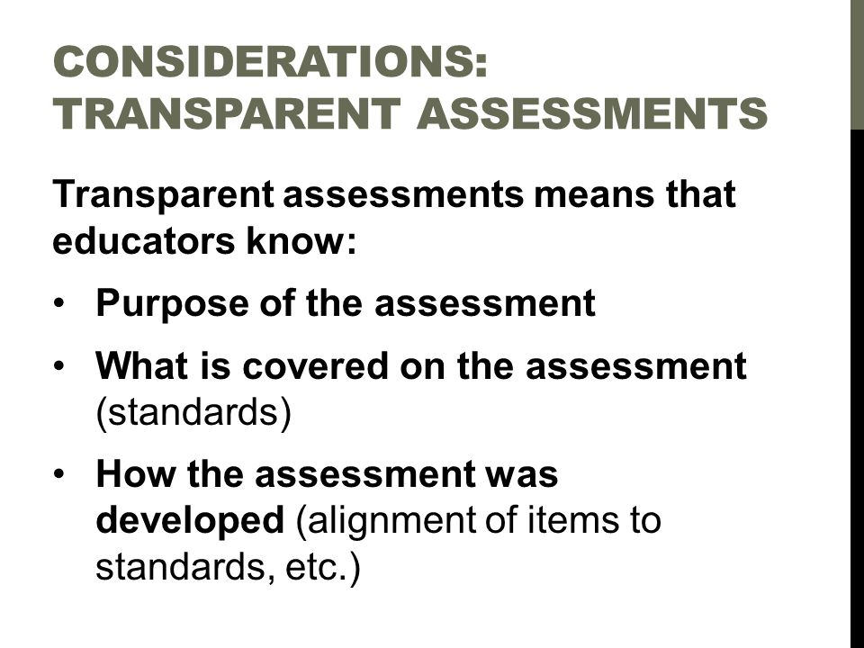 CONSIDERATIONS: TRANSPARENT ASSESSMENTS Transparent assessments means that educators know: Purpose of the assessment What is covered on the assessment (standards) How the assessment was developed (alignment of items to standards, etc.)