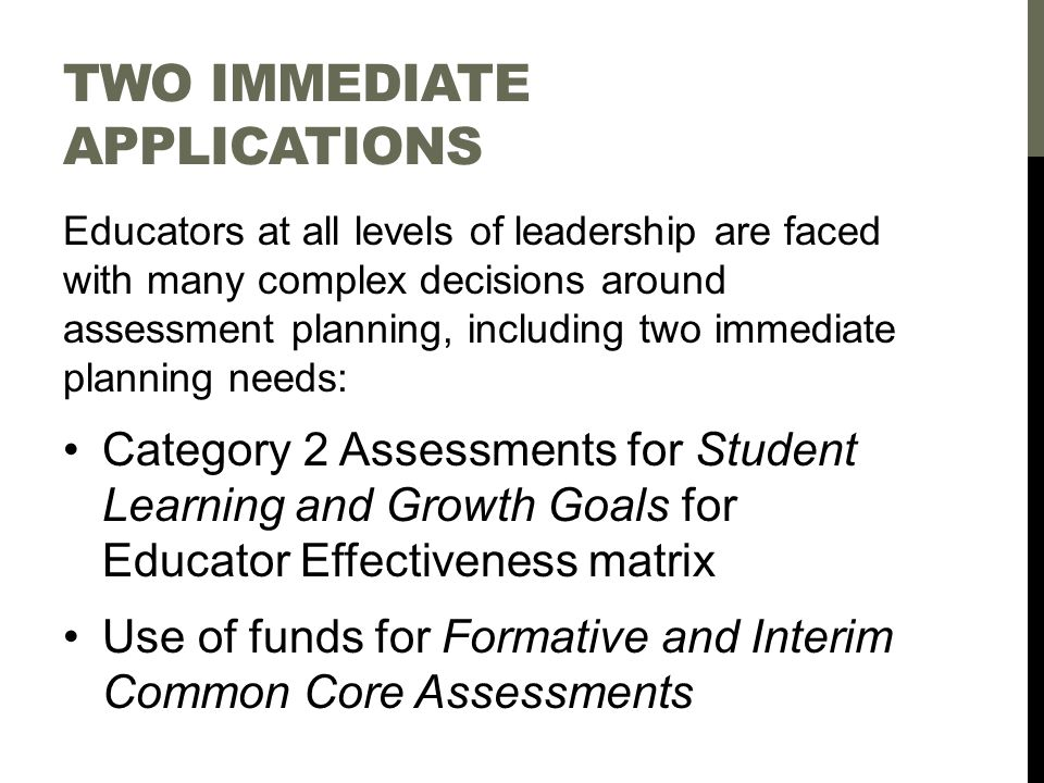 TWO IMMEDIATE APPLICATIONS Educators at all levels of leadership are faced with many complex decisions around assessment planning, including two immediate planning needs: Category 2 Assessments for Student Learning and Growth Goals for Educator Effectiveness matrix Use of funds for Formative and Interim Common Core Assessments