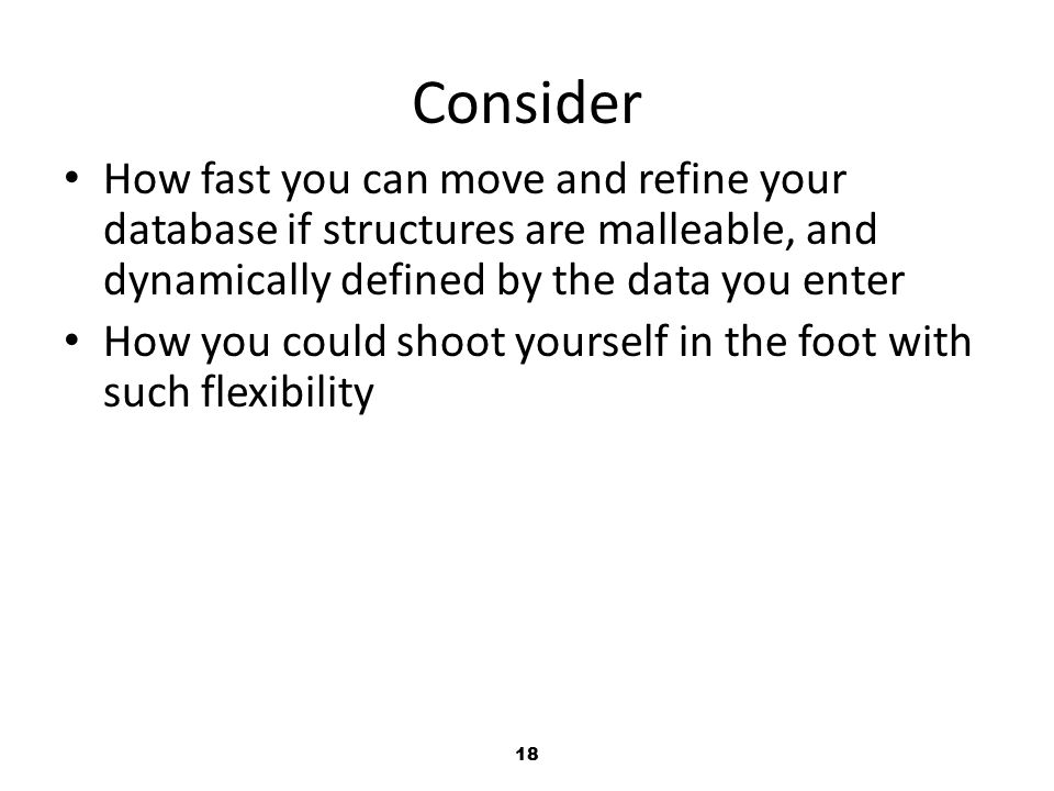 18 Consider How fast you can move and refine your database if structures are malleable, and dynamically defined by the data you enter How you could shoot yourself in the foot with such flexibility