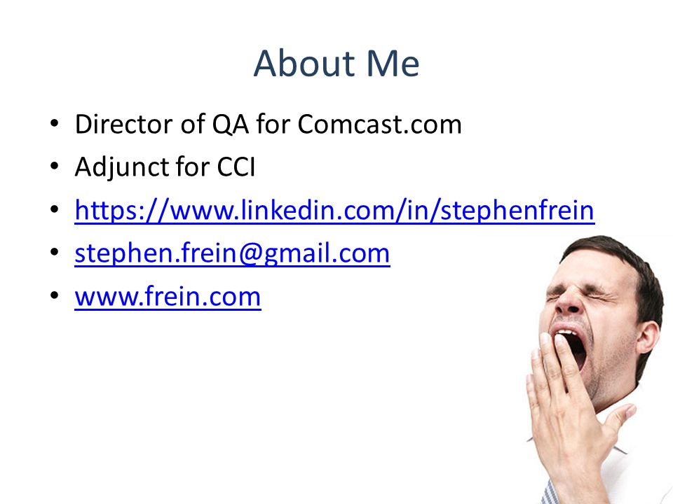 About Me Director of QA for Comcast.com Adjunct for CCI https://www.linkedin.com/in/stephenfrein stephen.frein@gmail.com www.frein.com