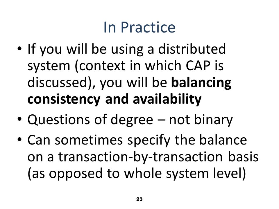 23 In Practice If you will be using a distributed system (context in which CAP is discussed), you will be balancing consistency and availability Questions of degree – not binary Can sometimes specify the balance on a transaction-by-transaction basis (as opposed to whole system level)