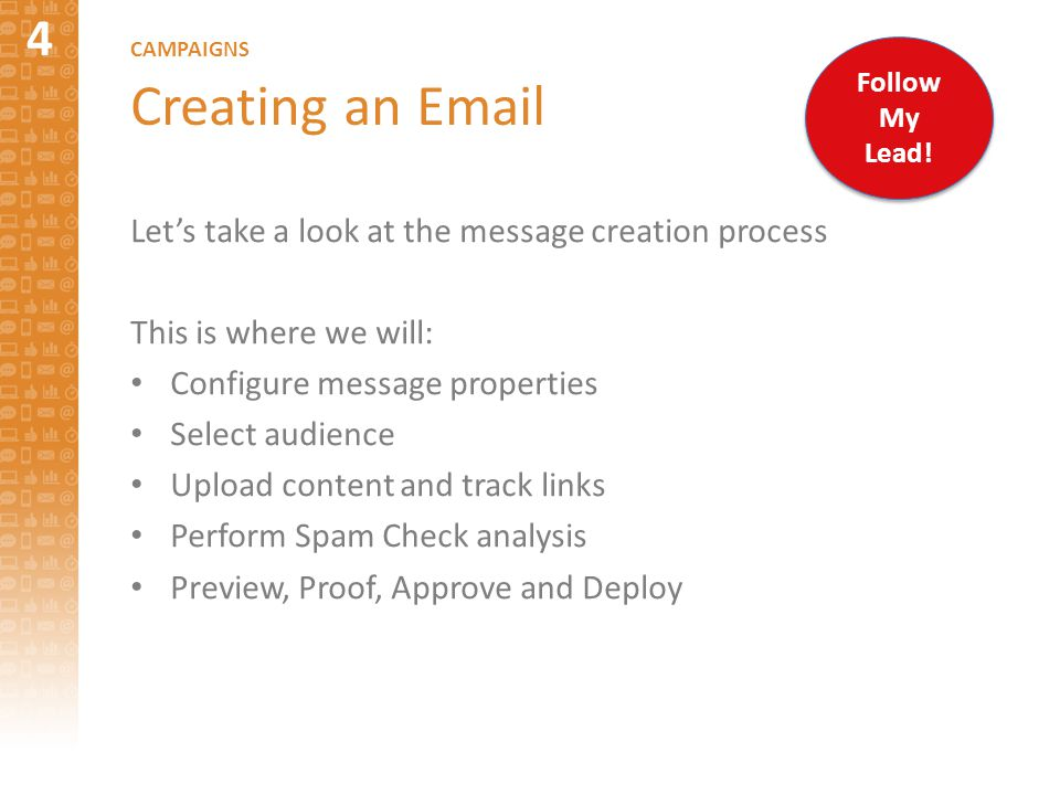 4 CAMPAIGNS Creating an Email Let's take a look at the message creation process This is where we will: Configure message properties Select audience Upload content and track links Perform Spam Check analysis Preview, Proof, Approve and Deploy Follow My Lead!