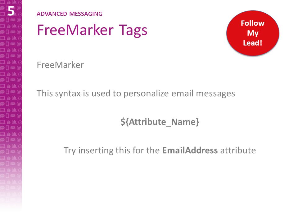 5 ADVANCED MESSAGING FreeMarker Tags FreeMarker This syntax is used to personalize email messages ${Attribute_Name} Try inserting this for the EmailAddress attribute Follow My Lead!