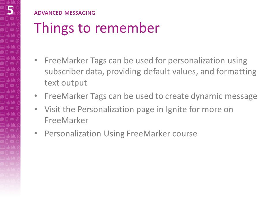 5 ADVANCED MESSAGING Things to remember FreeMarker Tags can be used for personalization using subscriber data, providing default values, and formatting text output FreeMarker Tags can be used to create dynamic message Visit the Personalization page in Ignite for more on FreeMarker Personalization Using FreeMarker course