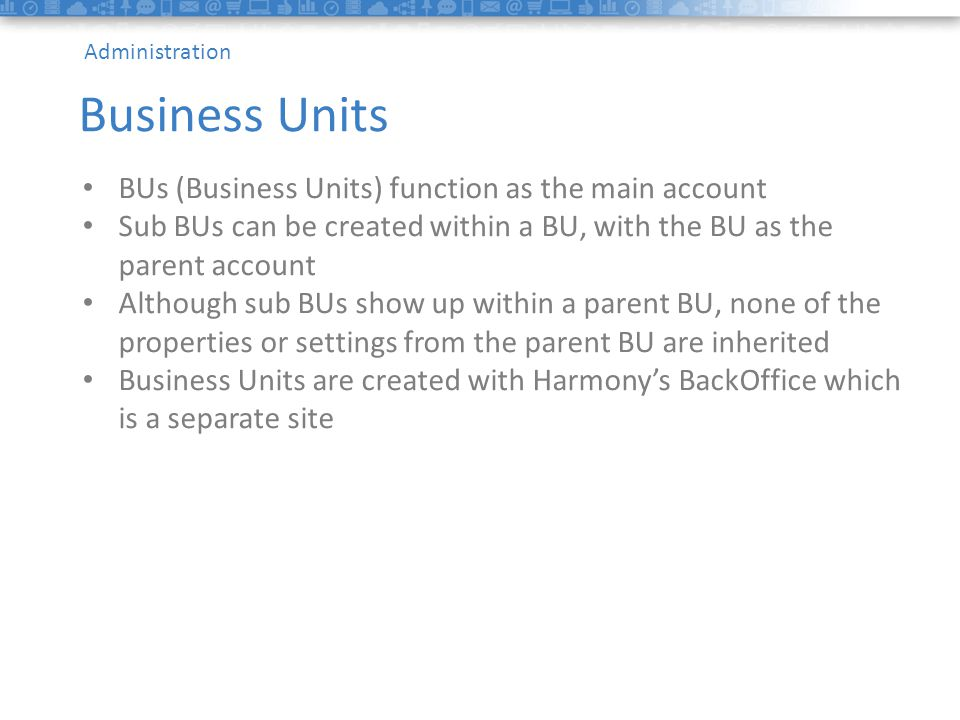 1data Headline BUs (Business Units) function as the main account Sub BUs can be created within a BU, with the BU as the parent account Although sub BUs show up within a parent BU, none of the properties or settings from the parent BU are inherited Business Units are created with Harmony's BackOffice which is a separate site Business Units Administration