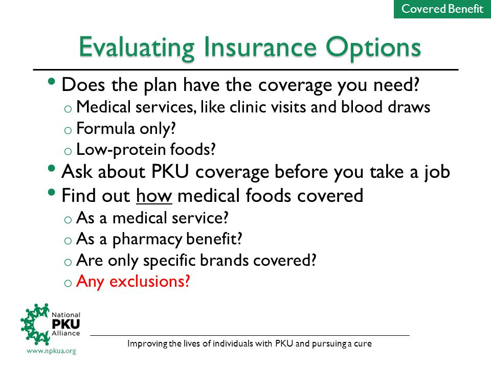 Improving the lives of individuals with PKU and pursuing a cure www.npkua.org Evaluating Insurance Options Does the plan have the coverage you need.