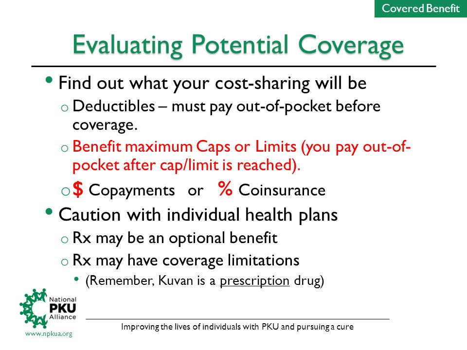 Improving the lives of individuals with PKU and pursuing a cure www.npkua.org Evaluating Potential Coverage Find out what your cost-sharing will be o Deductibles – must pay out-of-pocket before coverage.