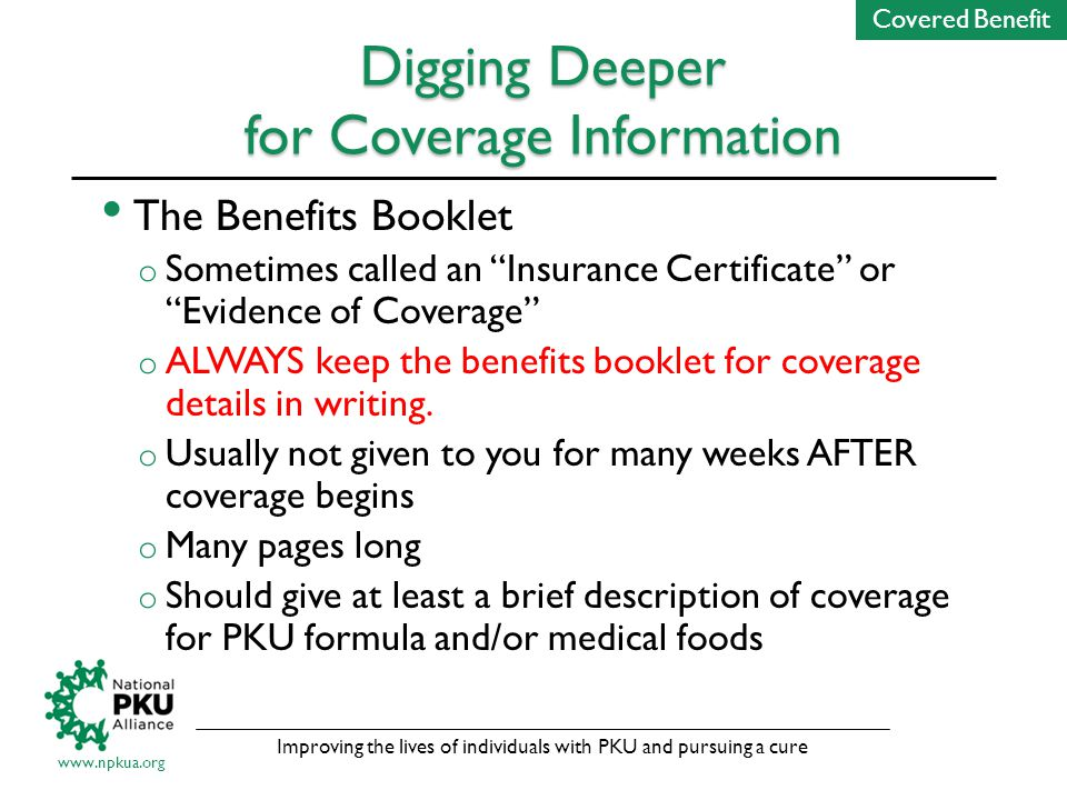 Improving the lives of individuals with PKU and pursuing a cure www.npkua.org Digging Deeper for Coverage Information The Benefits Booklet o Sometimes called an Insurance Certificate or Evidence of Coverage o ALWAYS keep the benefits booklet for coverage details in writing.