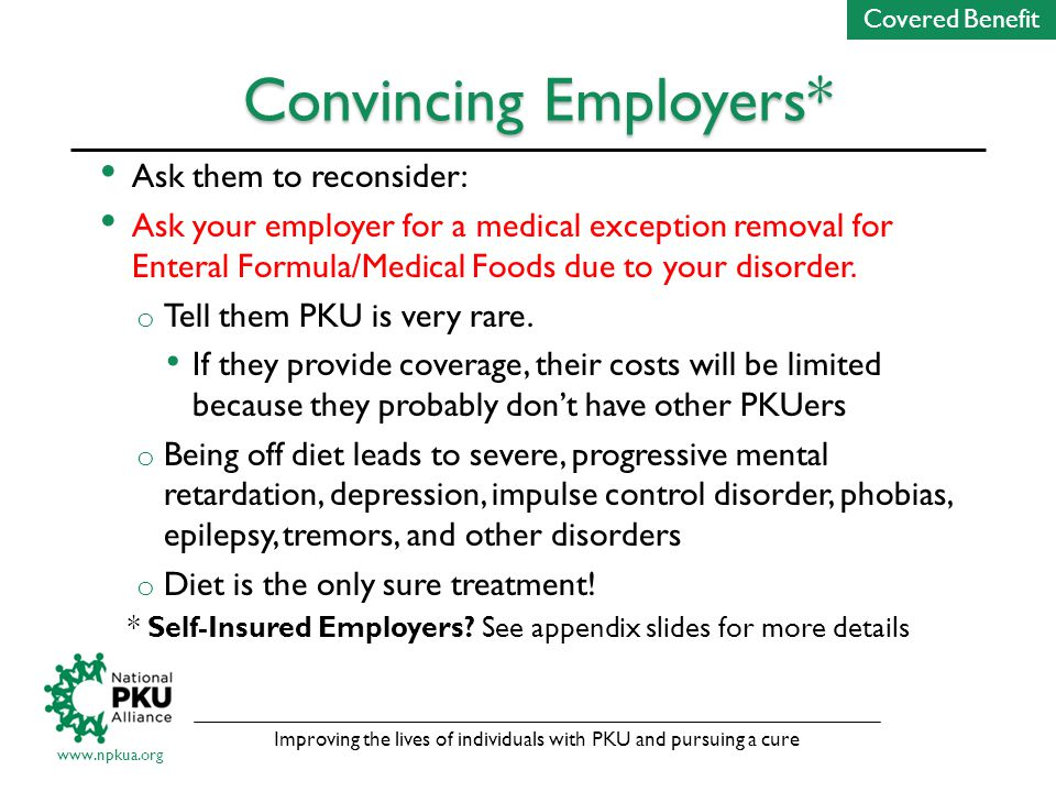 Improving the lives of individuals with PKU and pursuing a cure www.npkua.org Convincing Employers* Ask them to reconsider: Ask your employer for a medical exception removal for Enteral Formula/Medical Foods due to your disorder.
