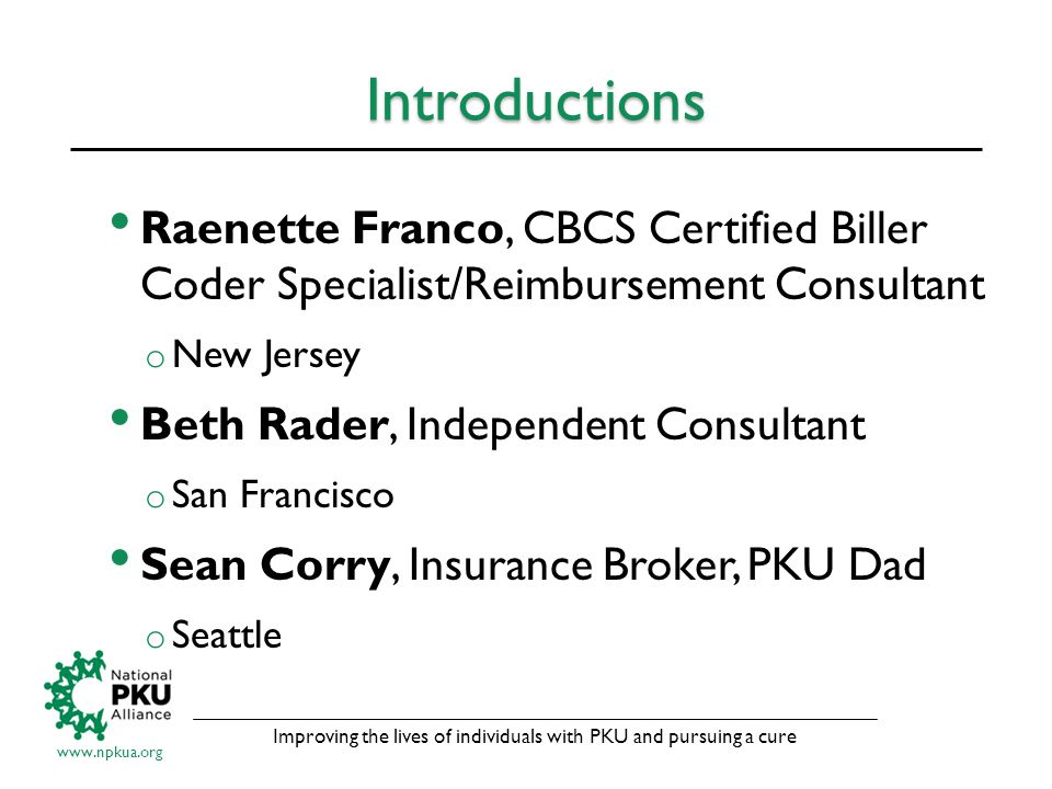 Improving the lives of individuals with PKU and pursuing a cure www.npkua.org Introductions Raenette Franco, CBCS Certified Biller Coder Specialist/Reimbursement Consultant o New Jersey Beth Rader, Independent Consultant o San Francisco Sean Corry, Insurance Broker, PKU Dad o Seattle