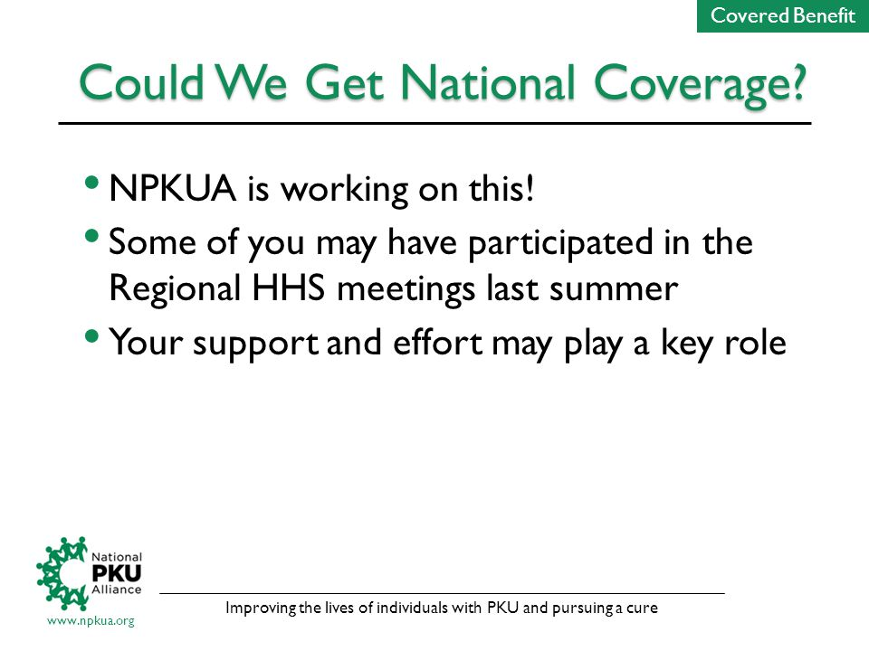 Improving the lives of individuals with PKU and pursuing a cure www.npkua.org Could We Get National Coverage.