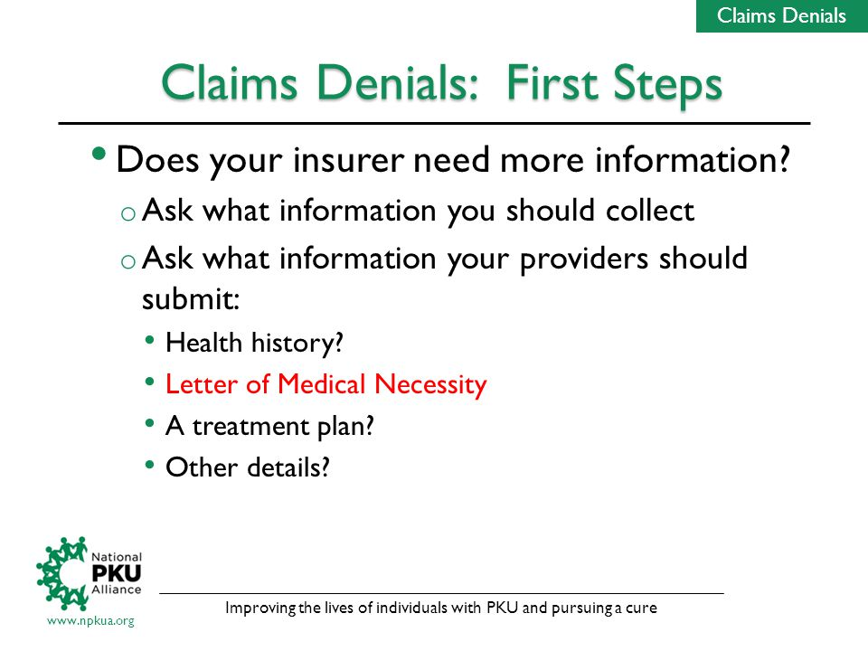 Improving the lives of individuals with PKU and pursuing a cure www.npkua.org Claims Denials: First Steps Does your insurer need more information.