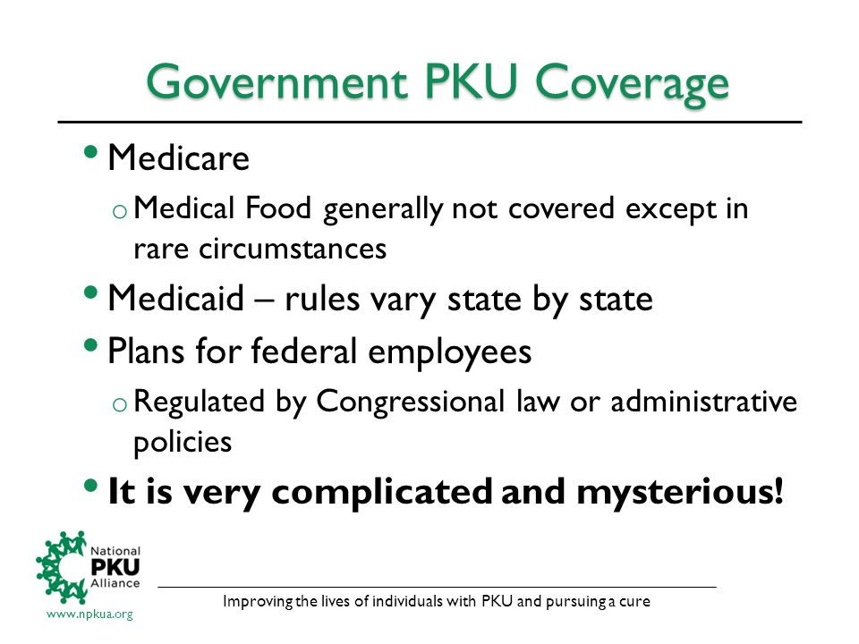 Improving the lives of individuals with PKU and pursuing a cure www.npkua.org Government PKU Coverage Medicare o Medical Food generally not covered except in rare circumstances Medicaid – rules vary state by state Plans for federal employees o Regulated by Congressional law or administrative policies It is very complicated and mysterious!