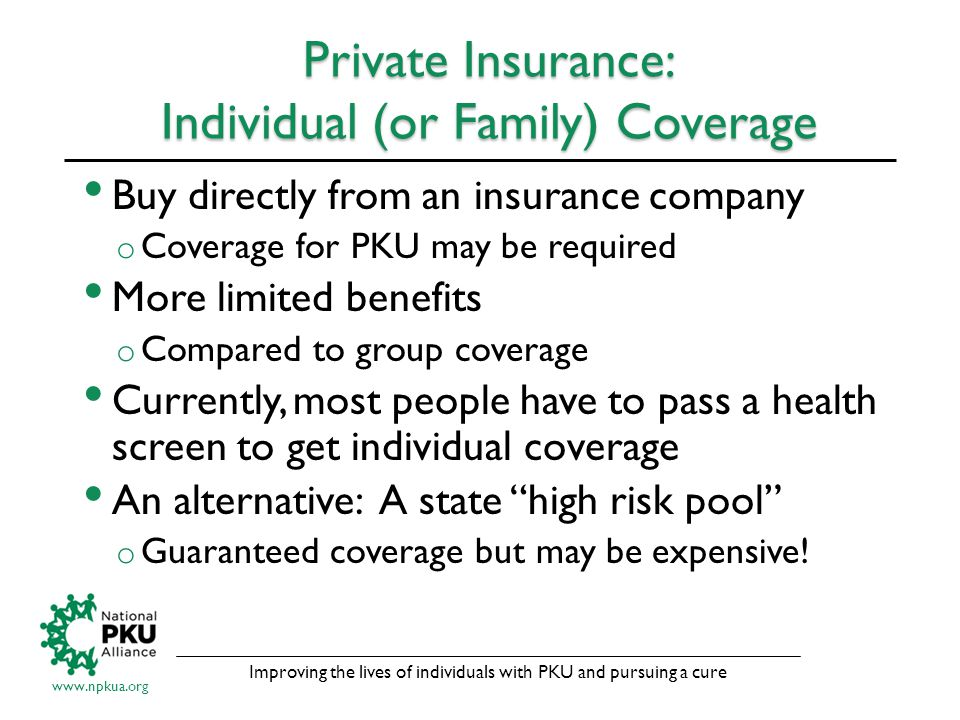Improving the lives of individuals with PKU and pursuing a cure www.npkua.org Private Insurance: Individual (or Family) Coverage Buy directly from an insurance company o Coverage for PKU may be required More limited benefits o Compared to group coverage Currently, most people have to pass a health screen to get individual coverage An alternative: A state high risk pool o Guaranteed coverage but may be expensive!