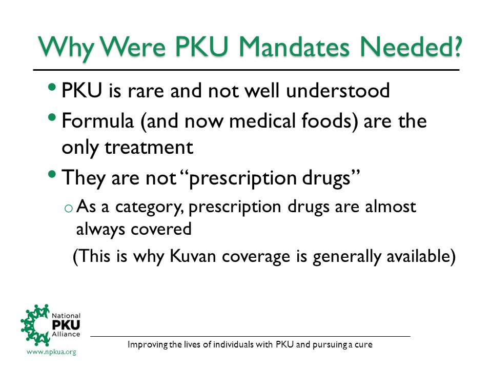 Improving the lives of individuals with PKU and pursuing a cure www.npkua.org Why Were PKU Mandates Needed.