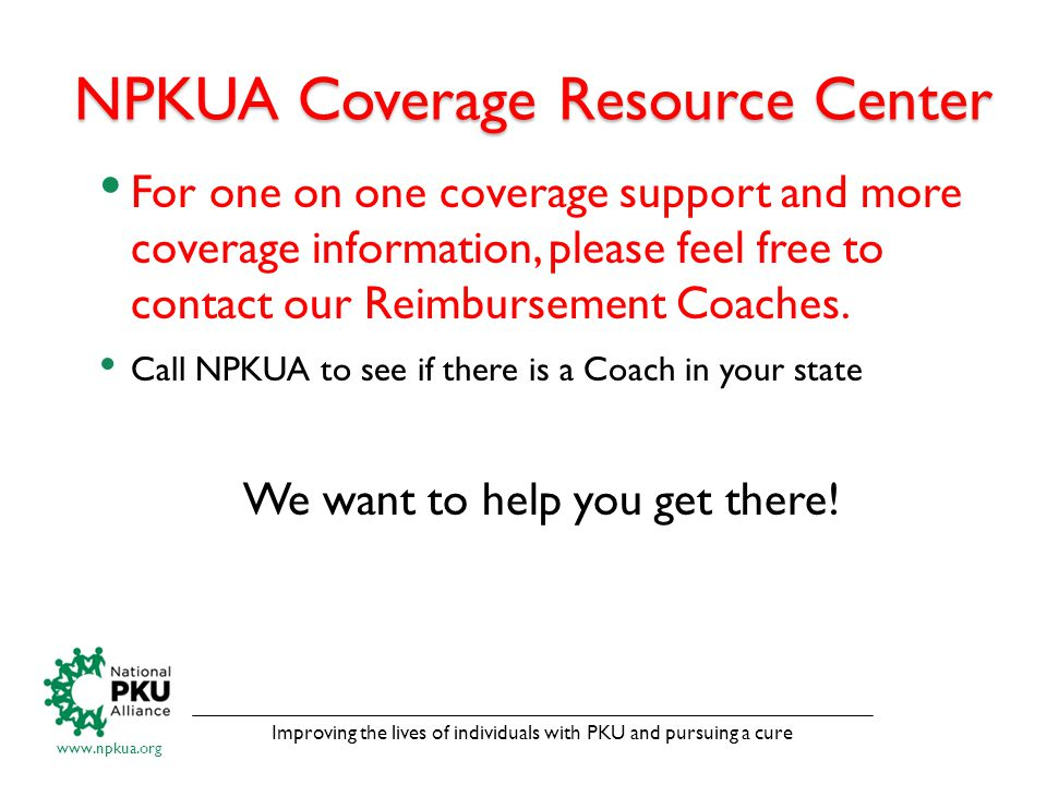 Improving the lives of individuals with PKU and pursuing a cure www.npkua.org NPKUA Coverage Resource Center For one on one coverage support and more coverage information, please feel free to contact our Reimbursement Coaches.