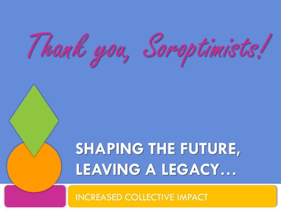 SHAPING THE FUTURE, LEAVING A LEGACY… INCREASED COLLECTIVE IMPACT Thank you, Soroptimists!