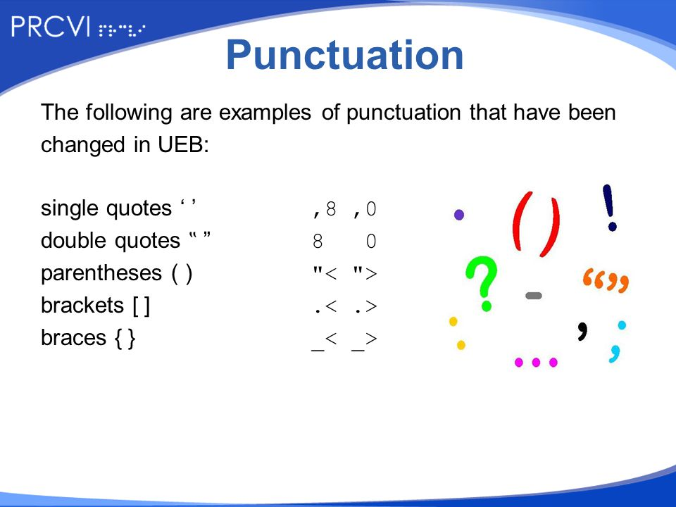 "Punctuation The following are examples of punctuation that have been changed in UEB: single quotes ' ',8,0 double quotes "" 8 0 parentheses ( ) brackets [ ]."