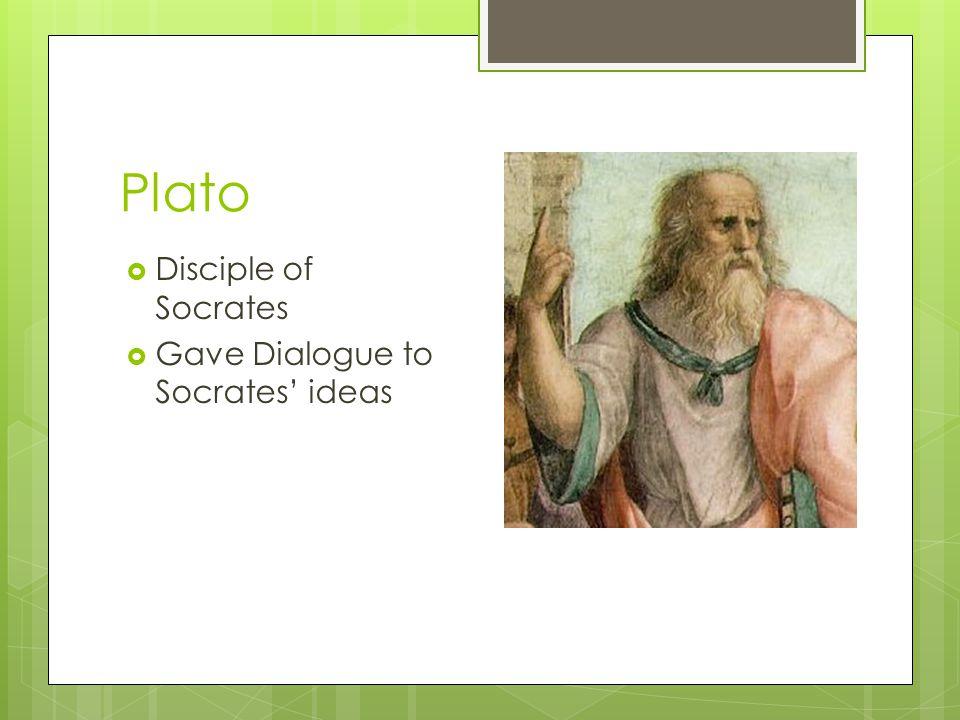 Plato  Disciple of Socrates  Gave Dialogue to Socrates' ideas