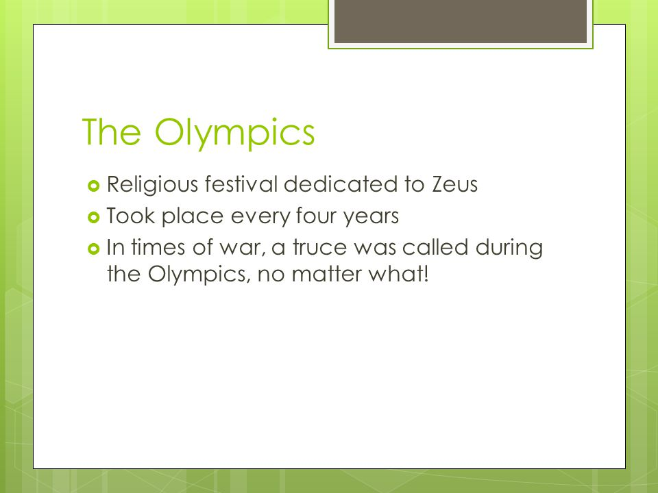 The Olympics  Religious festival dedicated to Zeus  Took place every four years  In times of war, a truce was called during the Olympics, no matter