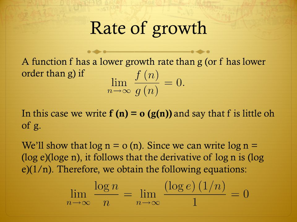 Rate of growth A function f has a lower growth rate than g (or f has lower order than g) if In this case we write f (n) = o (g(n)) and say that f is little oh of g.