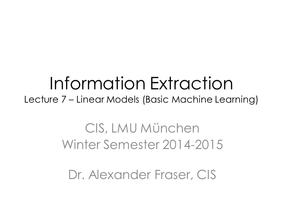 Information Extraction Lecture 7 – Linear Models (Basic Machine Learning) CIS, LMU München Winter Semester 2014-2015 Dr.