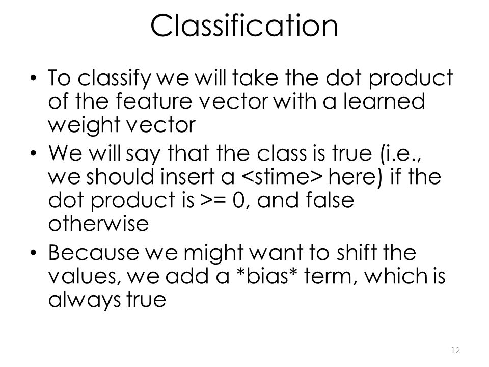 Classification To classify we will take the dot product of the feature vector with a learned weight vector We will say that the class is true (i.e., we should insert a here) if the dot product is >= 0, and false otherwise Because we might want to shift the values, we add a *bias* term, which is always true 12