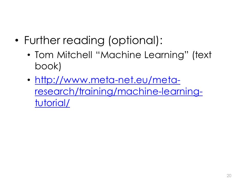 Further reading (optional): Tom Mitchell Machine Learning (text book) http://www.meta-net.eu/meta- research/training/machine-learning- tutorial/ http://www.meta-net.eu/meta- research/training/machine-learning- tutorial/ 20