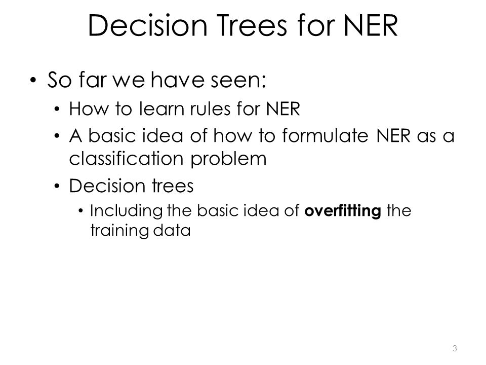 Decision Trees for NER So far we have seen: How to learn rules for NER A basic idea of how to formulate NER as a classification problem Decision trees Including the basic idea of overfitting the training data 3