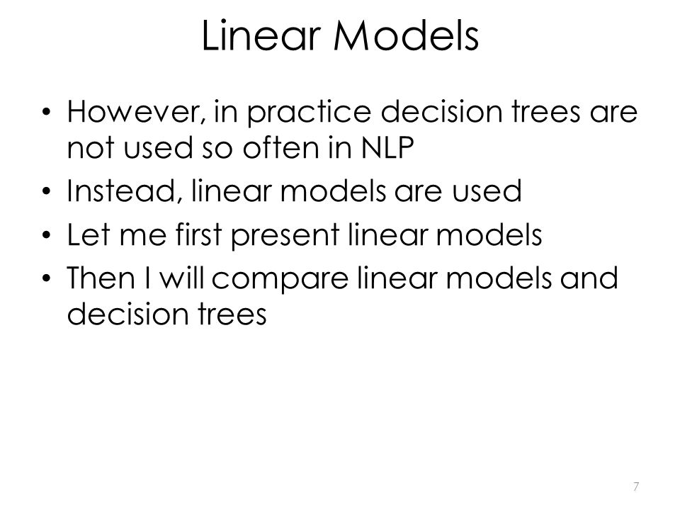 Linear Models However, in practice decision trees are not used so often in NLP Instead, linear models are used Let me first present linear models Then I will compare linear models and decision trees 7