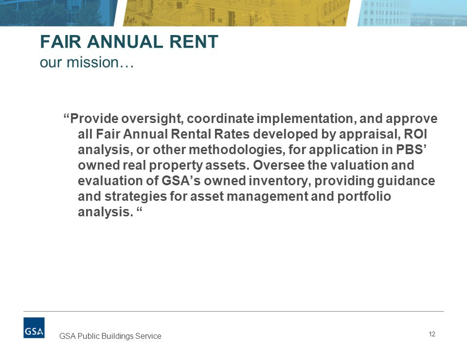 12 GSA Public Buildings Service FAIR ANNUAL RENT our mission… Provide oversight, coordinate implementation, and approve all Fair Annual Rental Rates developed by appraisal, ROI analysis, or other methodologies, for application in PBS' owned real property assets.