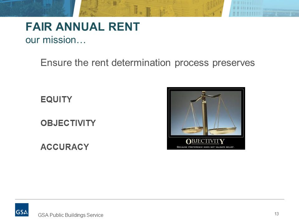 13 GSA Public Buildings Service FAIR ANNUAL RENT our mission… Ensure the rent determination process preserves EQUITY OBJECTIVITY ACCURACY