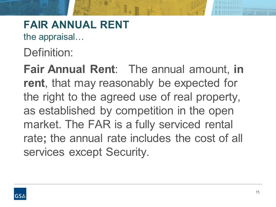 15 FAIR ANNUAL RENT the appraisal… Definition: Fair Annual Rent: The annual amount, in rent, that may reasonably be expected for the right to the agreed use of real property, as established by competition in the open market.