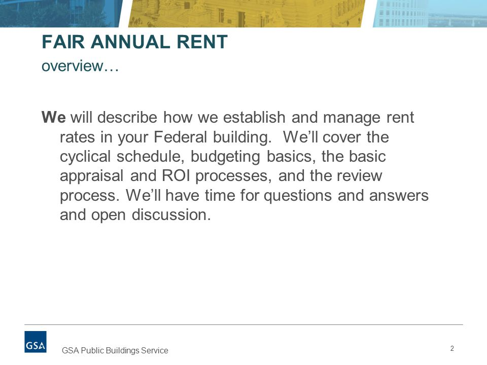 FAIR ANNUAL RENT overview… We will describe how we establish and manage rent rates in your Federal building.