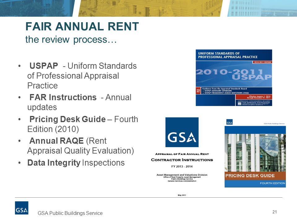 FAIR ANNUAL RENT the review process… USPAP - Uniform Standards of Professional Appraisal Practice FAR Instructions - Annual updates Pricing Desk Guide – Fourth Edition (2010) Annual RAQE (Rent Appraisal Quality Evaluation) Data Integrity Inspections 21 GSA Public Buildings Service