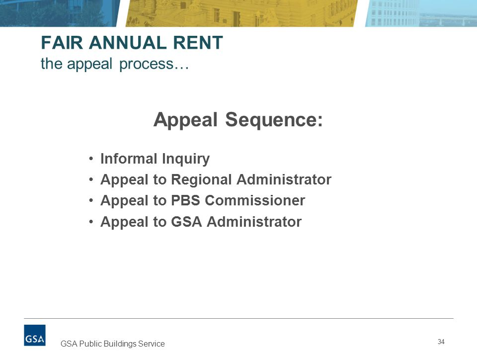 FAIR ANNUAL RENT the appeal process… 34 GSA Public Buildings Service Appeal Sequence: Informal Inquiry Appeal to Regional Administrator Appeal to PBS Commissioner Appeal to GSA Administrator
