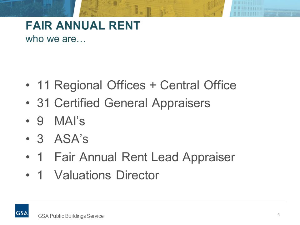 5 GSA Public Buildings Service FAIR ANNUAL RENT who we are… 11 Regional Offices + Central Office 31 Certified General Appraisers 9 MAI's 3 ASA's 1 Fair Annual Rent Lead Appraiser 1 Valuations Director