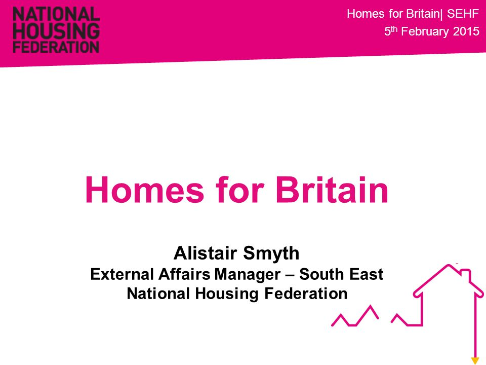 Alistair Smyth External Affairs Manager – South East National Housing Federation Homes for Britain Homes for Britain| SEHF 5 th February 2015