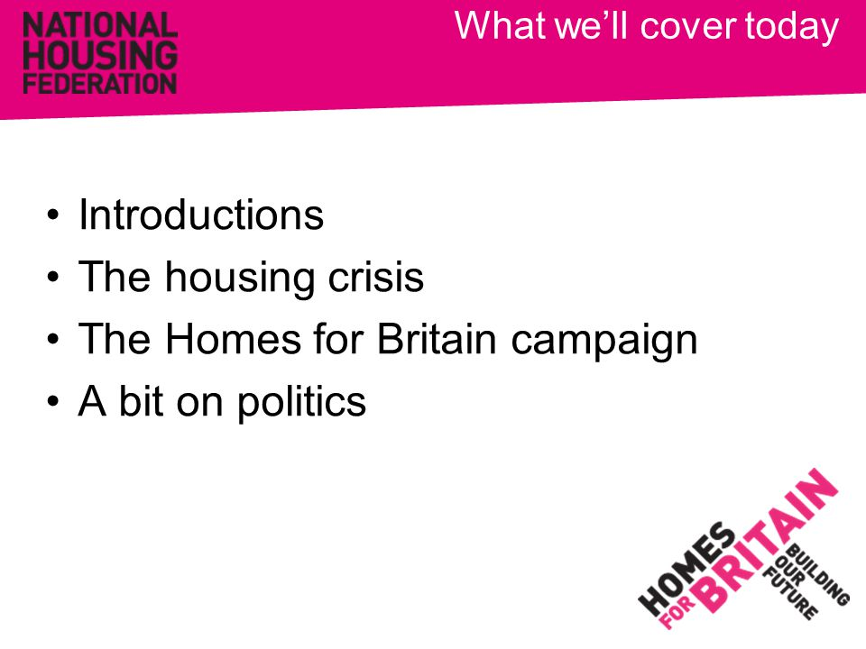 What we'll cover today Introductions The housing crisis The Homes for Britain campaign A bit on politics