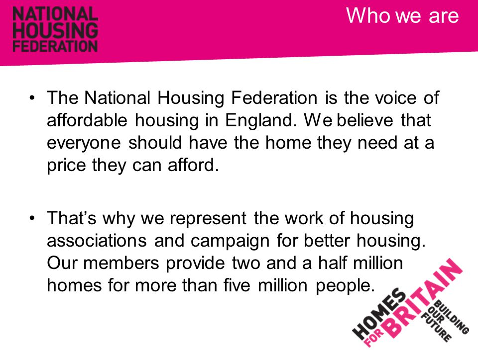 Who we are The National Housing Federation is the voice of affordable housing in England. We believe that everyone should have the home they need at a