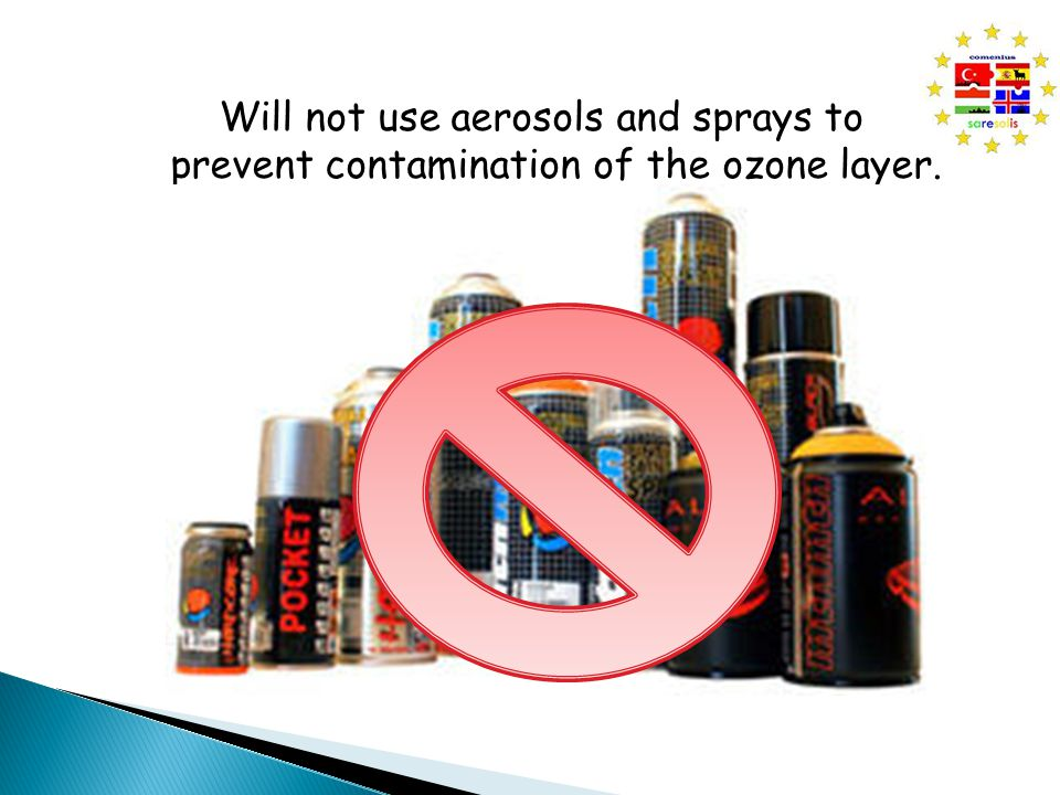 Will not use aerosols and sprays to prevent contamination of the ozone layer.
