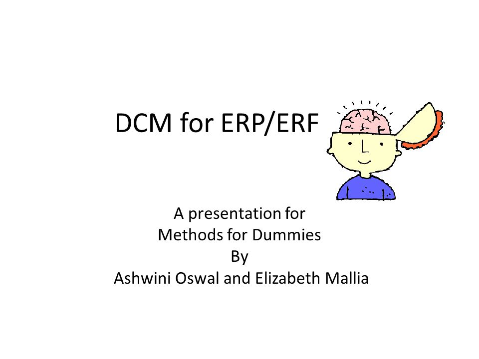 DCM for ERP/ERF A presentation for Methods for Dummies By Ashwini Oswal and Elizabeth Mallia